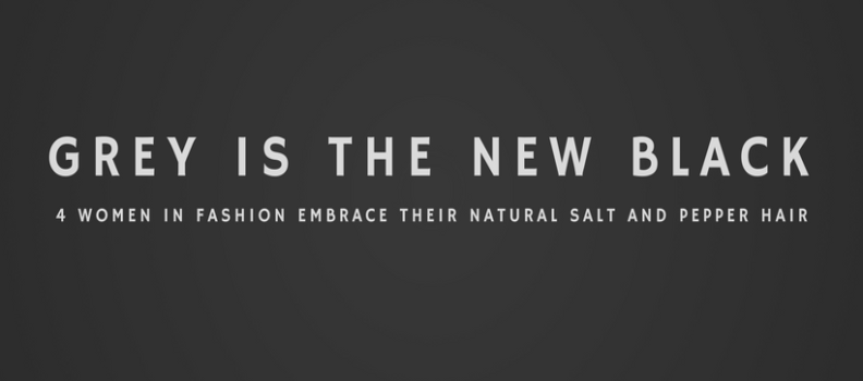 Grey Is The New Black: When 4 Women In Fashion Embrace Their Natural Salt  And